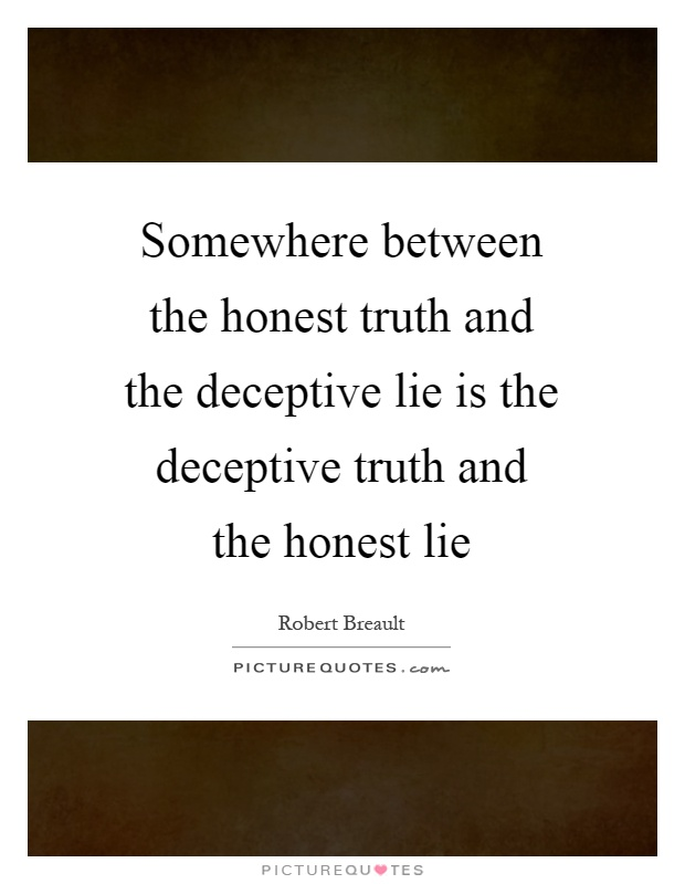 Somewhere between the honest truth and the deceptive lie is the deceptive truth and the honest lie Picture Quote #1