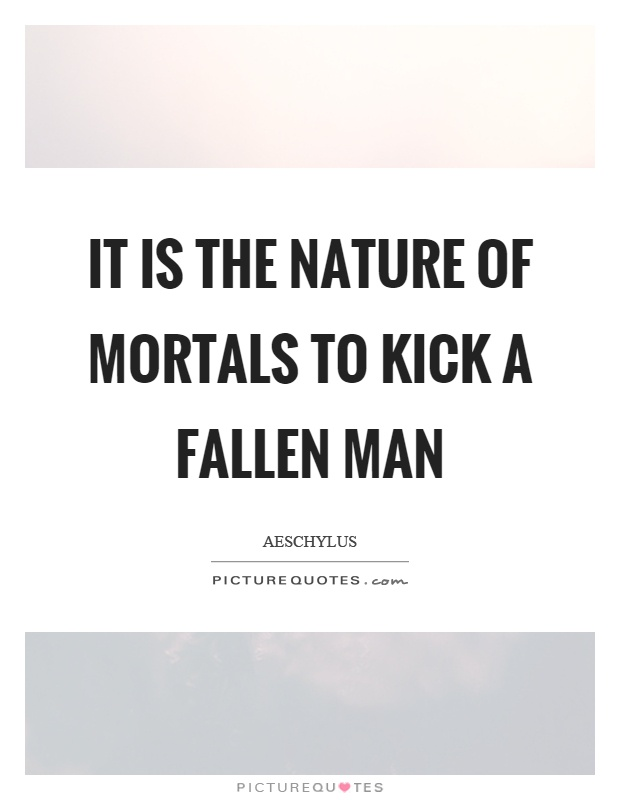 It is the nature of mortals to kick a fallen man Picture Quote #1