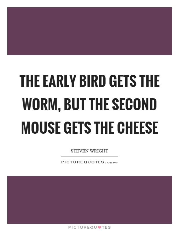 The early bird gets the worm, but the second mouse gets the cheese Picture Quote #1
