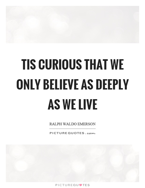 Tis curious that we only believe as deeply as we live Picture Quote #1