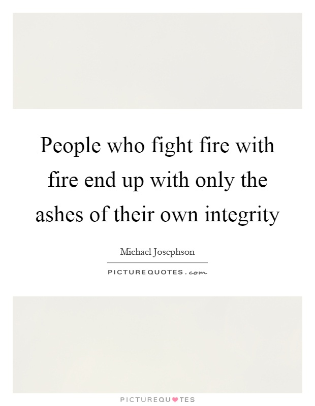 People who fight fire with fire end up with only the ashes of their own integrity Picture Quote #1
