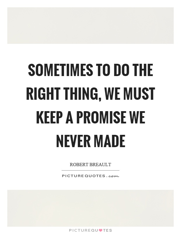 Sometimes to do the right thing, we must keep a promise we never made Picture Quote #1