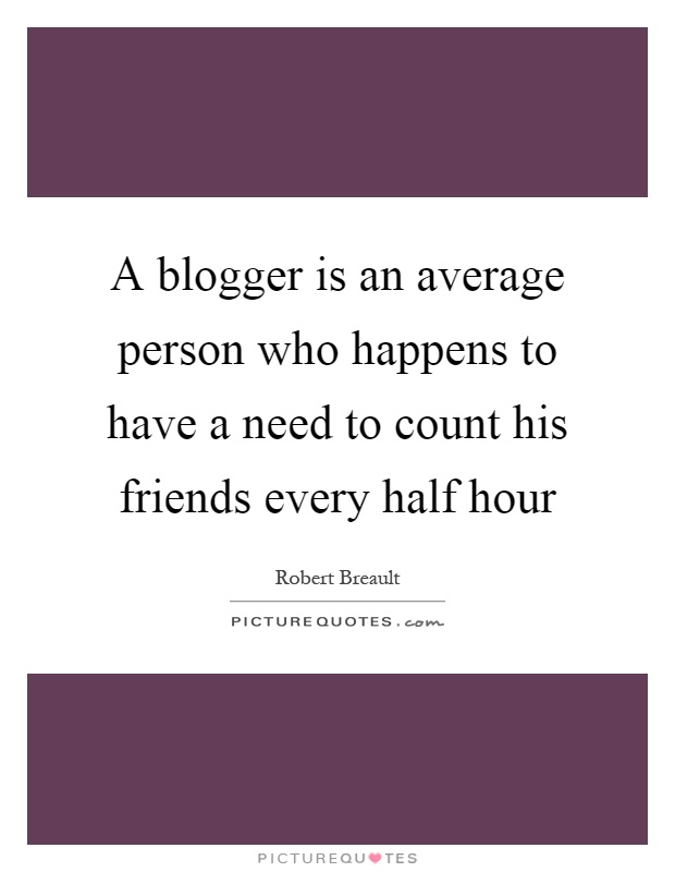 A blogger is an average person who happens to have a need to count his friends every half hour Picture Quote #1