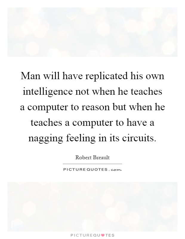 Man will have replicated his own intelligence not when he teaches a computer to reason but when he teaches a computer to have a nagging feeling in its circuits Picture Quote #1