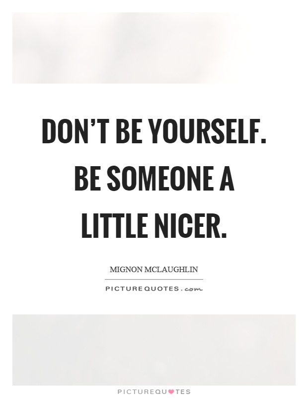 Don't be yourself. Be someone a little nicer Picture Quote #1