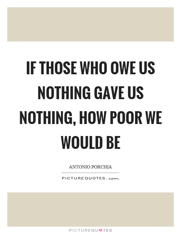 If those who owe us nothing gave us nothing, how poor we would be Picture Quote #1