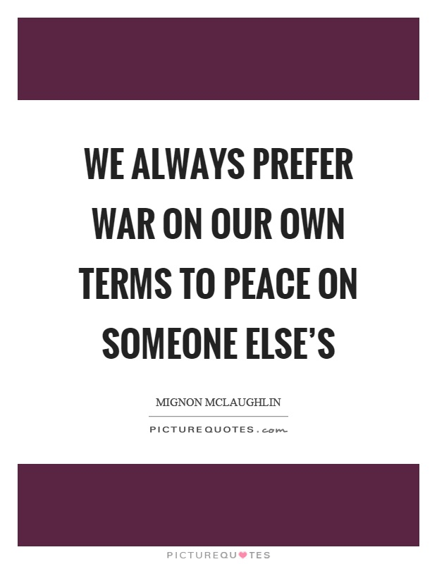 We always prefer war on our own terms to peace on someone else's Picture Quote #1