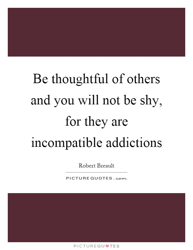Be thoughtful of others and you will not be shy, for they are incompatible addictions Picture Quote #1