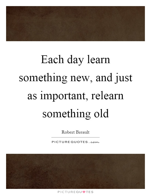 Each day learn something new, and just as important, relearn something old Picture Quote #1