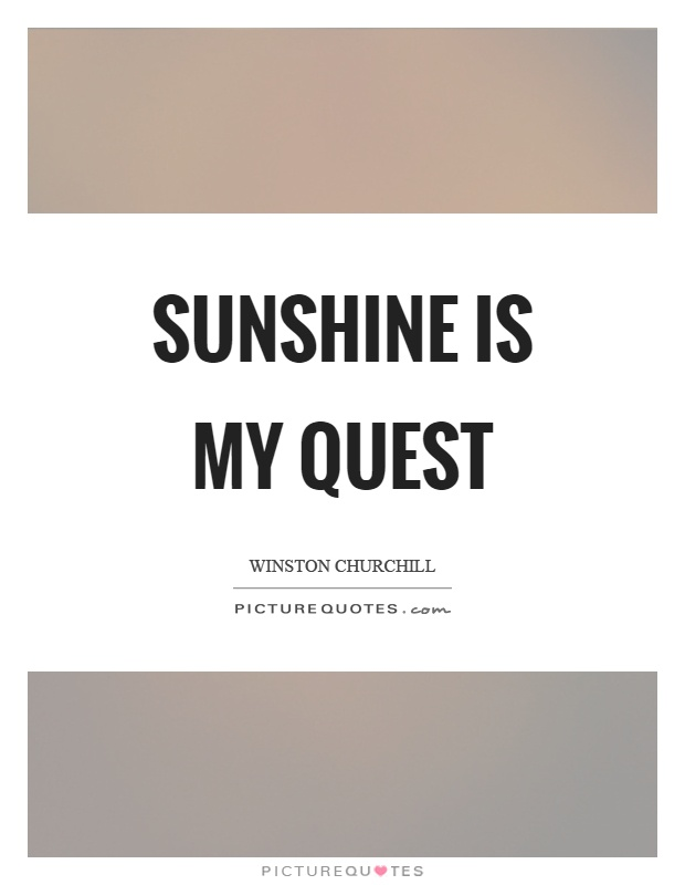 Sunshine is my quest Picture Quote #1