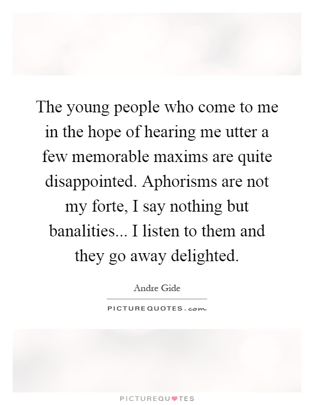 The young people who come to me in the hope of hearing me utter a few memorable maxims are quite disappointed. Aphorisms are not my forte, I say nothing but banalities... I listen to them and they go away delighted Picture Quote #1