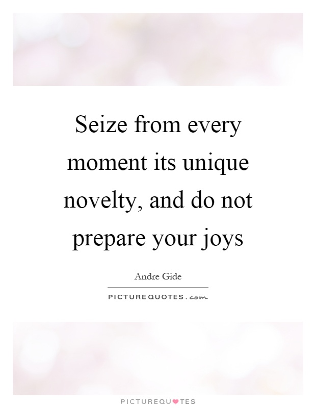 Seize from every moment its unique novelty, and do not prepare your joys Picture Quote #1