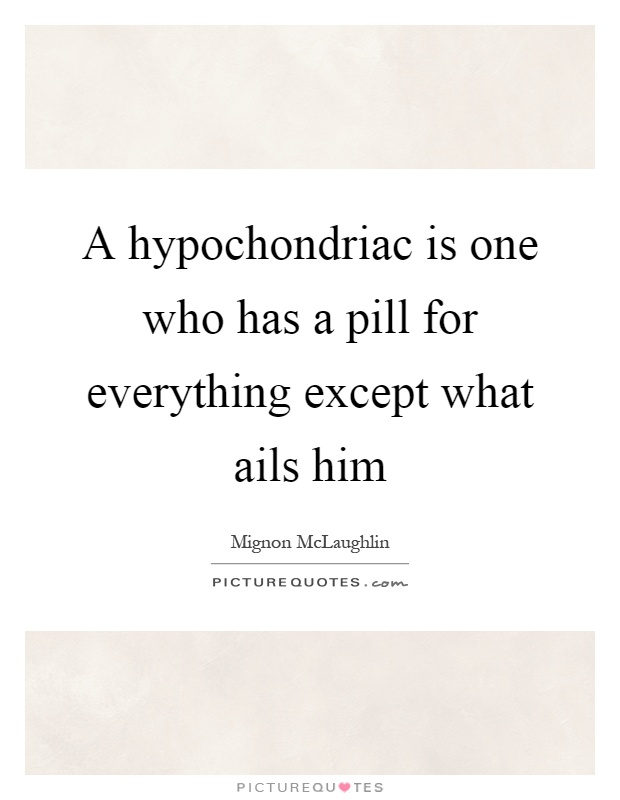 A hypochondriac is one who has a pill for everything except what ails him Picture Quote #1