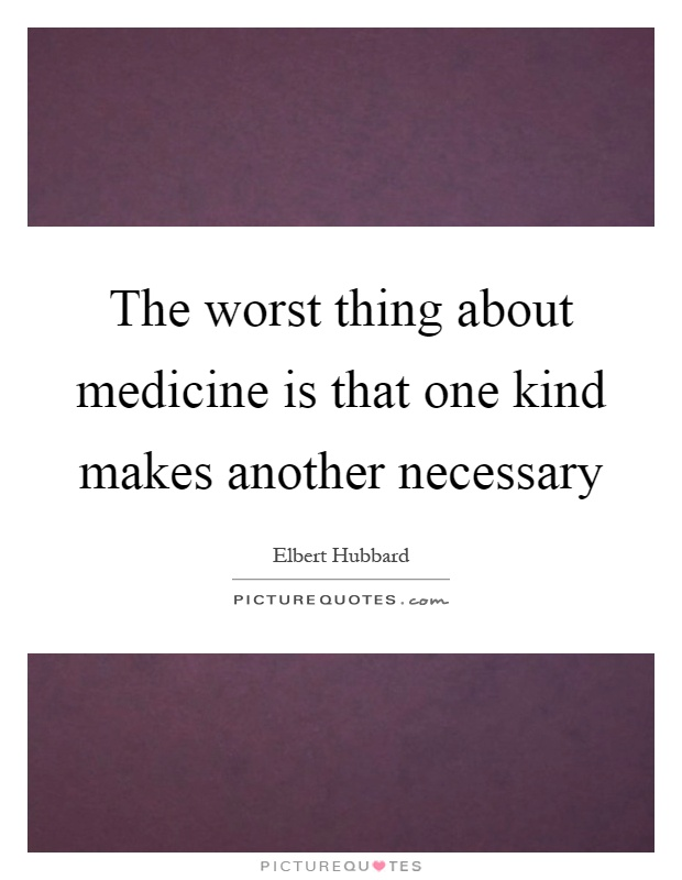 The worst thing about medicine is that one kind makes another necessary Picture Quote #1