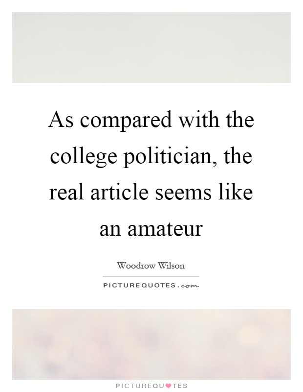 As compared with the college politician, the real article seems like an amateur Picture Quote #1