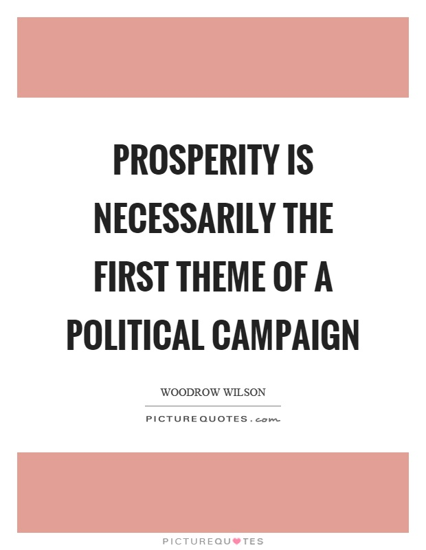 Prosperity is necessarily the first theme of a political campaign Picture Quote #1