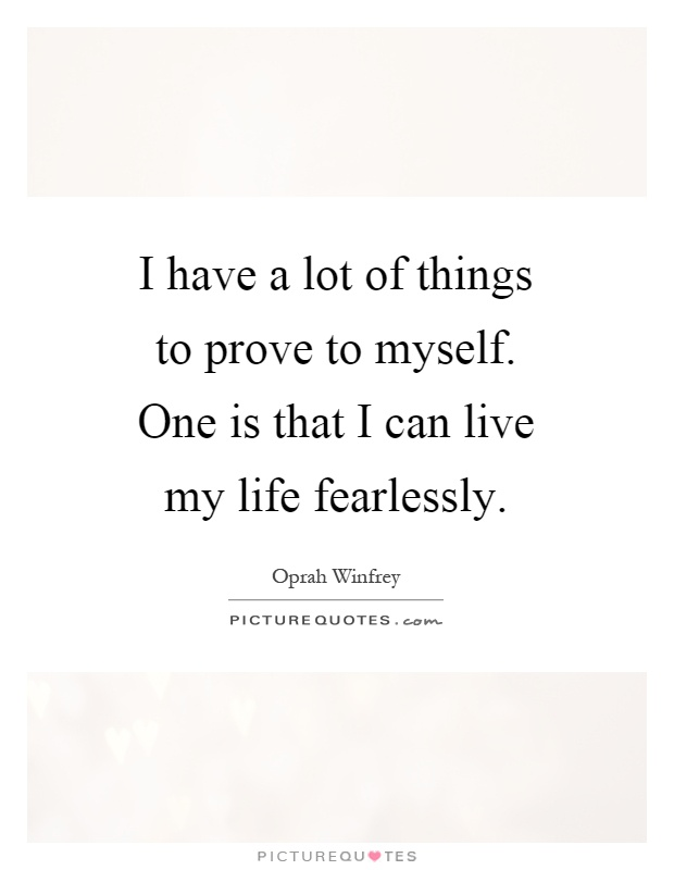 I have a lot of things to prove to myself. One is that I can live my life fearlessly Picture Quote #1