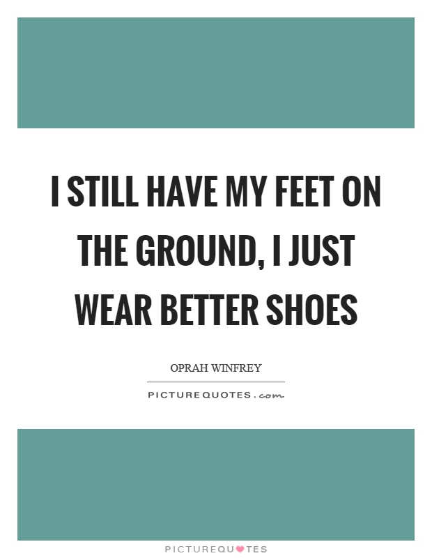 I still have my feet on the ground, I just wear better shoes Picture Quote #1