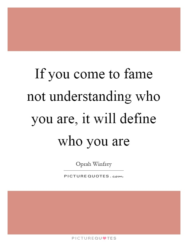 If you come to fame not understanding who you are, it will define who you are Picture Quote #1