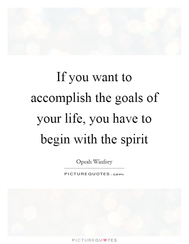 If you want to accomplish the goals of your life, you have to begin with the spirit Picture Quote #1