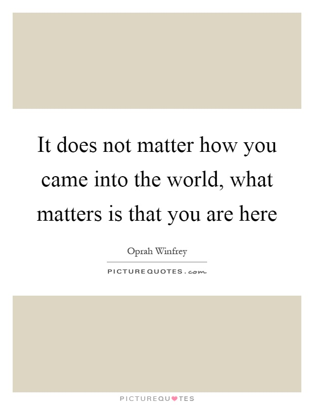 It does not matter how you came into the world, what matters is that you are here Picture Quote #1