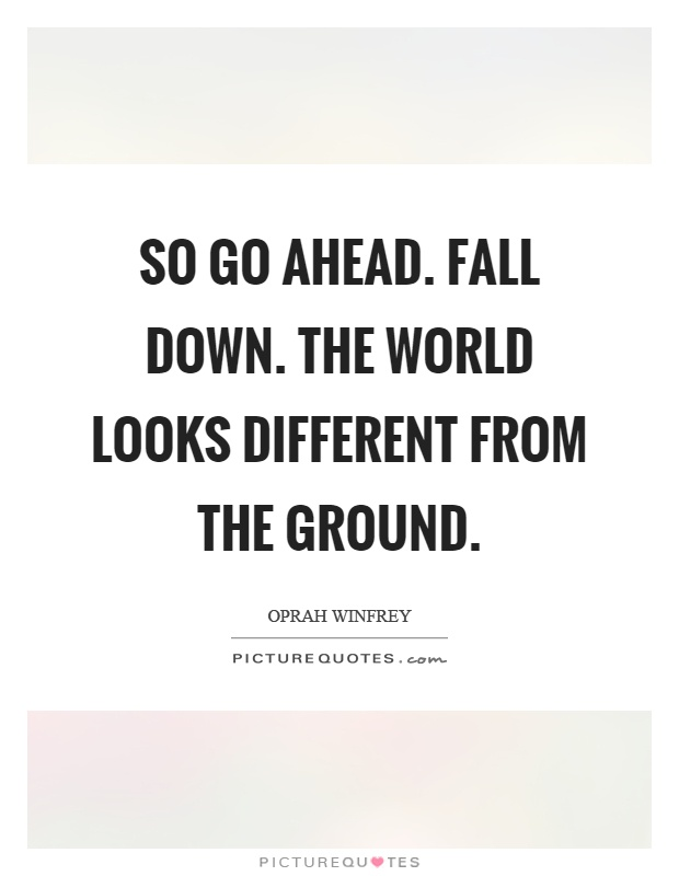 So go ahead. Fall down. The world looks different from the ground Picture Quote #1