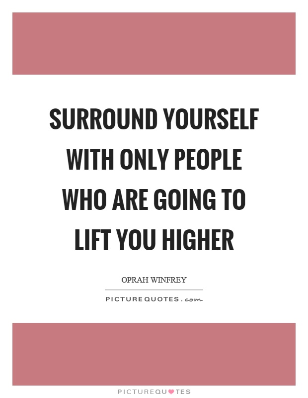 Surround yourself with only people who are going to lift you higher Picture Quote #1