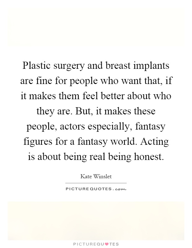 Plastic surgery and breast implants are fine for people who want that, if it makes them feel better about who they are. But, it makes these people, actors especially, fantasy figures for a fantasy world. Acting is about being real being honest Picture Quote #1