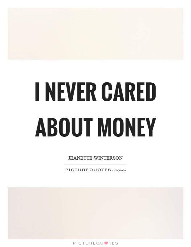 I never cared about money Picture Quote #1