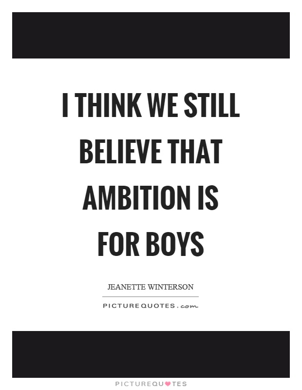 I think we still believe that ambition is for boys Picture Quote #1