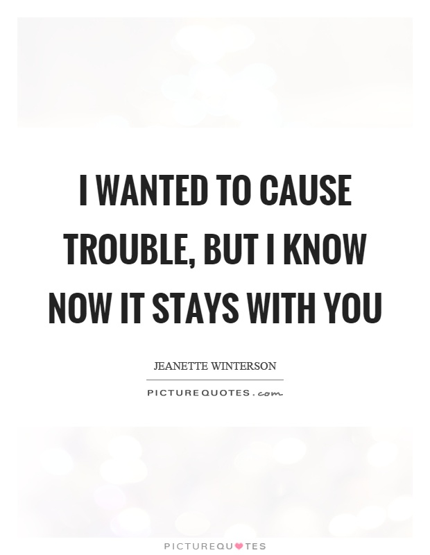 I wanted to cause trouble, but I know now it stays with you Picture Quote #1