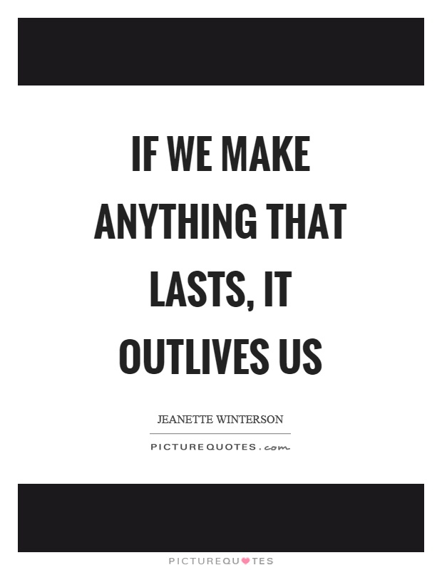 If we make anything that lasts, it outlives us Picture Quote #1