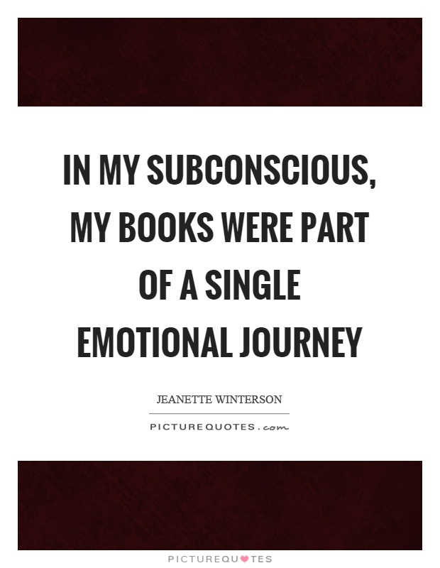 In my subconscious, my books were part of a single emotional journey Picture Quote #1