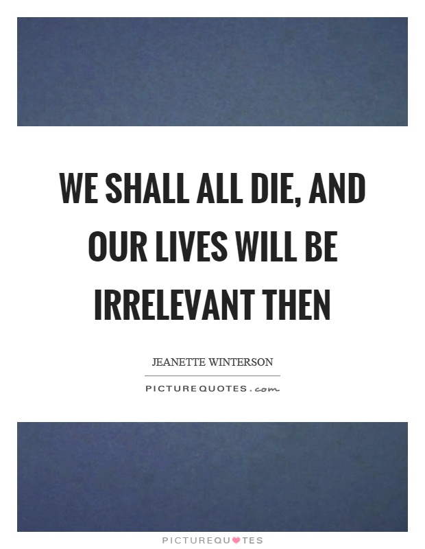 We shall all die, and our lives will be irrelevant then Picture Quote #1