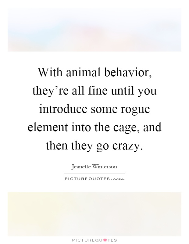 With animal behavior, they're all fine until you introduce some rogue element into the cage, and then they go crazy Picture Quote #1