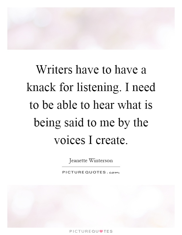 Writers have to have a knack for listening. I need to be able to hear what is being said to me by the voices I create Picture Quote #1