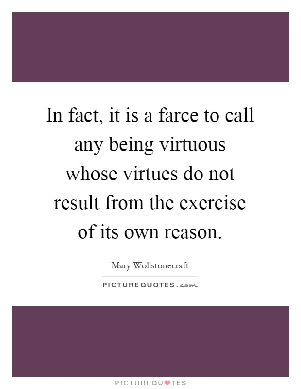 In fact it is a farce to call any being virtuous whose for Farcical quotes