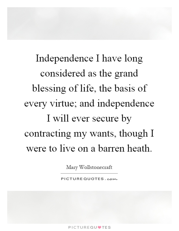 Independence I have long considered as the grand blessing of life, the basis of every virtue; and independence I will ever secure by contracting my wants, though I were to live on a barren heath Picture Quote #1