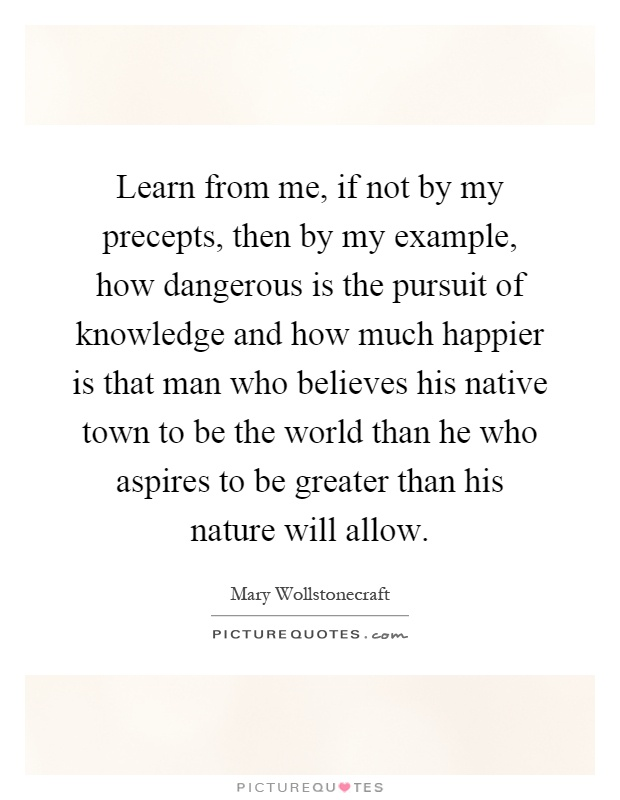 Learn from me, if not by my precepts, then by my example, how dangerous is the pursuit of knowledge and how much happier is that man who believes his native town to be the world than he who aspires to be greater than his nature will allow Picture Quote #1