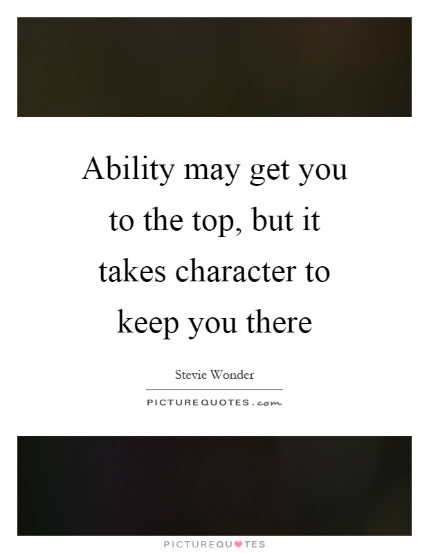 Ability may get you to the top, but it takes character to keep you there Picture Quote #1