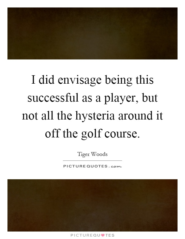 I did envisage being this successful as a player, but not all the hysteria around it off the golf course Picture Quote #1
