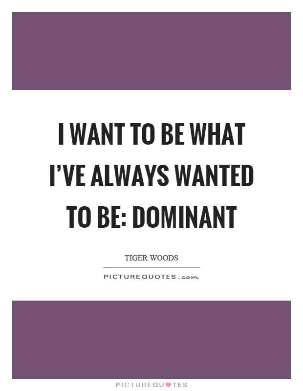 I want to be what I've always wanted to be: dominant Picture Quote #1