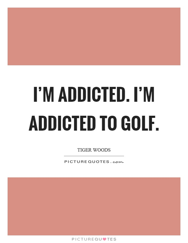 I'm addicted. I'm addicted to golf Picture Quote #1