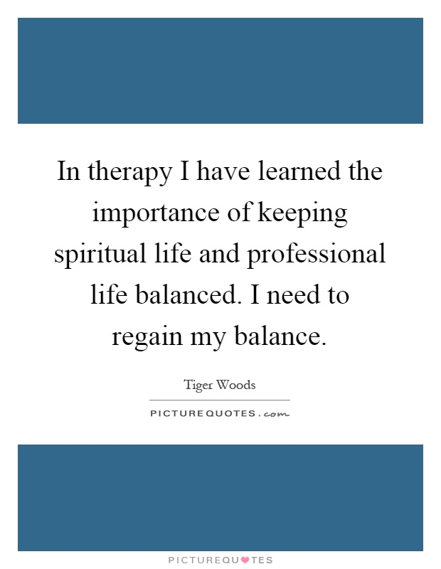 In therapy I have learned the importance of keeping spiritual life and professional life balanced. I need to regain my balance Picture Quote #1