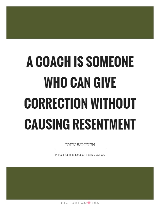 A coach is someone who can give correction without causing resentment Picture Quote #1
