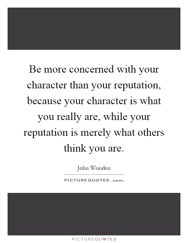 Be more concerned with your character than your reputation, because your character is what you really are, while your reputation is merely what others think you are Picture Quote #1