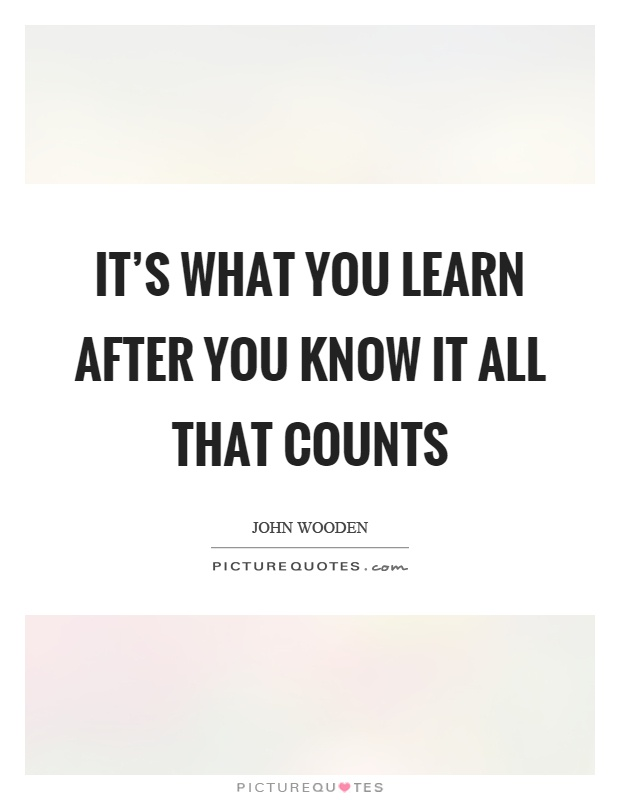 It's what you learn after you know it all that counts Picture Quote #1