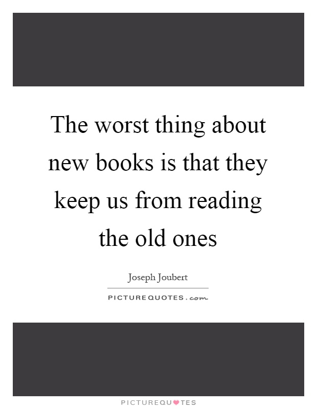 The worst thing about new books is that they keep us from reading the old ones Picture Quote #1