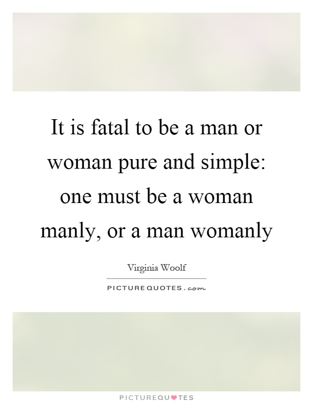 It is fatal to be a man or woman pure and simple: one must be a woman manly, or a man womanly Picture Quote #1