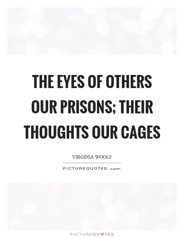 The eyes of others our prisons; their thoughts our cages Picture Quote #1